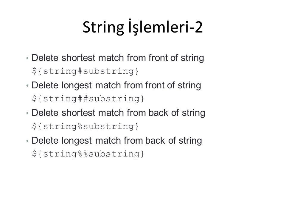 String İşlemleri-2 Delete shortest match from front of string ${string#substring} Delete longest match from front of string ${string##substring} Delet