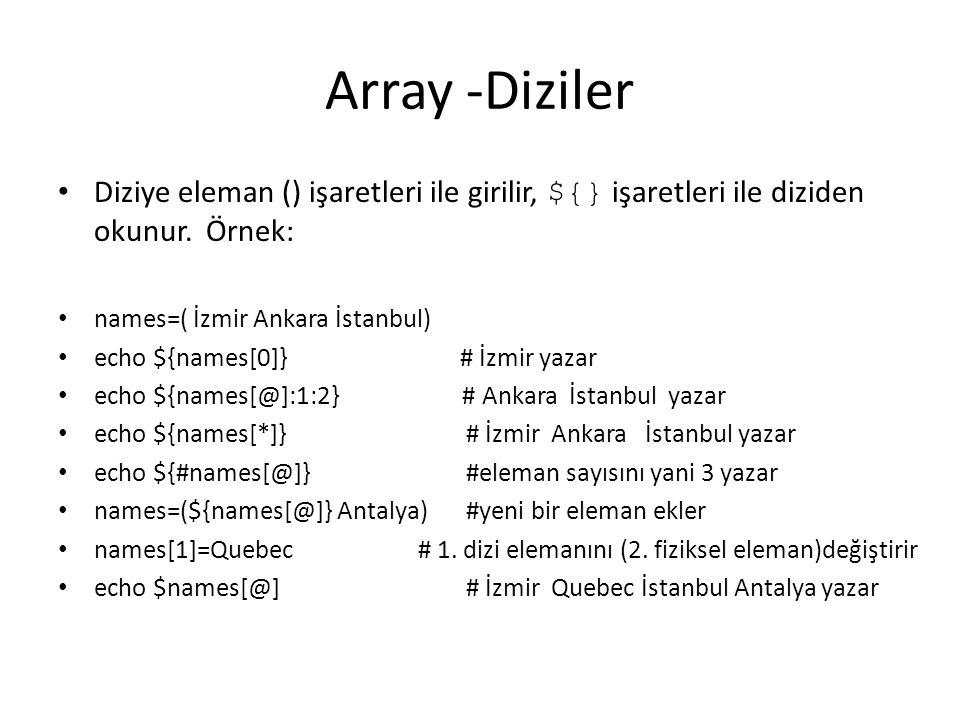 Array -Diziler Diziye eleman () işaretleri ile girilir, ${} işaretleri ile diziden okunur. Örnek: names=( İzmir Ankara İstanbul) echo ${names[0]} # İz