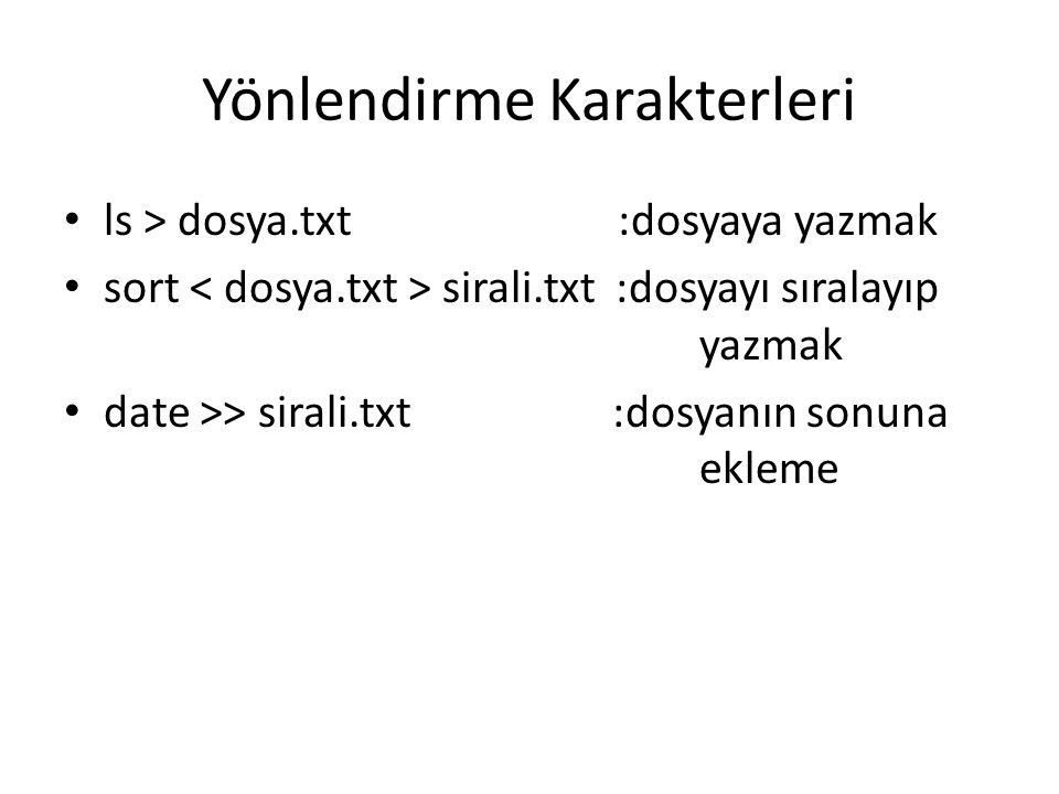 Yönlendirme Karakterleri ls > dosya.txt :dosyaya yazmak sort sirali.txt :dosyayı sıralayıp yazmak date >> sirali.txt :dosyanın sonuna ekleme