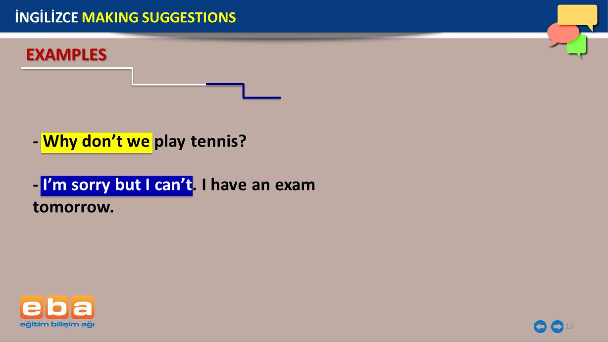 10 İNGİLİZCE MAKING SUGGESTIONS EXAMPLES - I'm sorry but I can't. I have an exam tomorrow. - Why don't we play tennis?