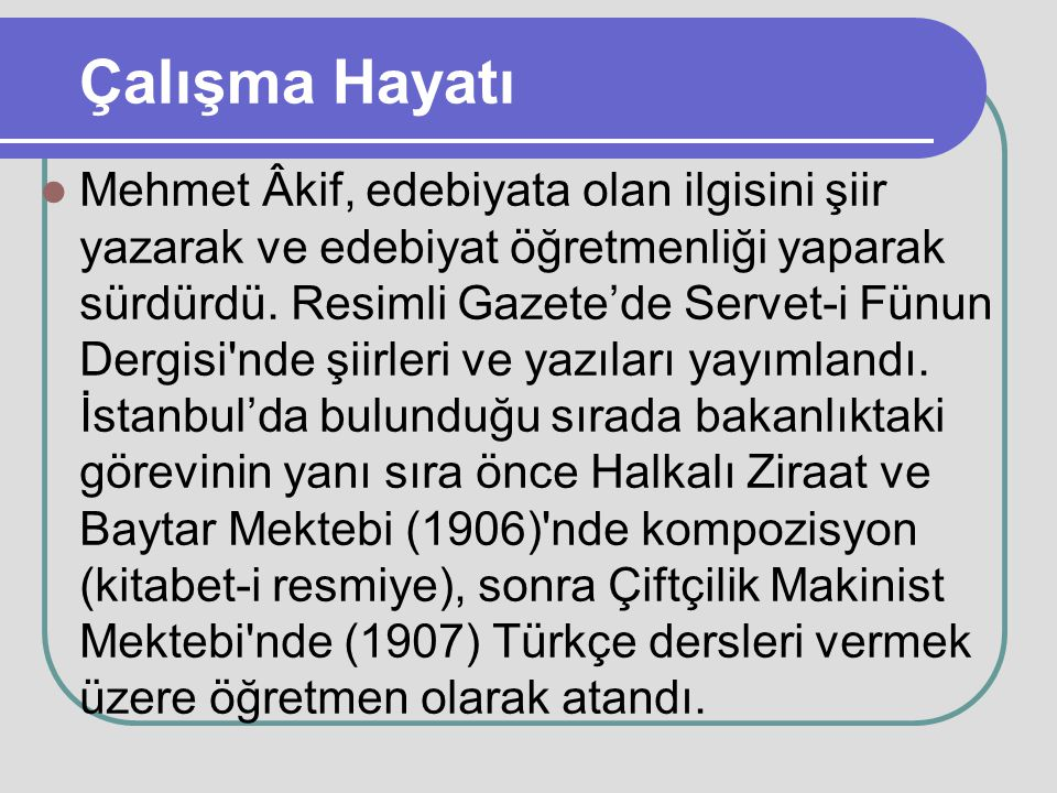 Çalışma Hayatı Mehmet Âkif, edebiyata olan ilgisini şiir yazarak ve edebiyat öğretmenliği yaparak sürdürdü. Resimli Gazete'de Servet-i Fünun Dergisi'n
