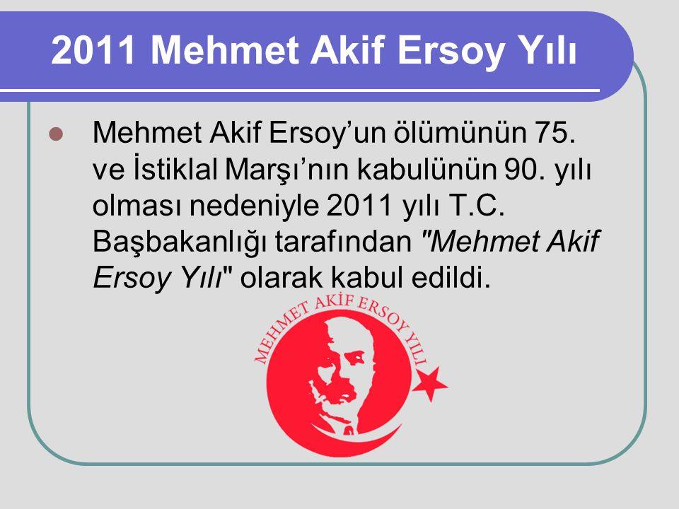 2011 Mehmet Akif Ersoy Yılı Mehmet Akif Ersoy'un ölümünün 75. ve İstiklal Marşı'nın kabulünün 90. yılı olması nedeniyle 2011 yılı T.C. Başbakanlığı ta