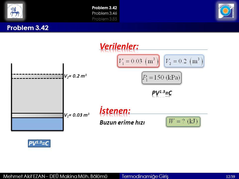 Problem 3.42 Mehmet Akif EZAN – DEÜ Makina Müh. Bölümü Problem 3.42 12/39 Problem 3.46 Termodinamiğe Giriş PV 1.3 =C V 1 = 0.03 m 3 V 2 = 0.2 m 3 Buzu
