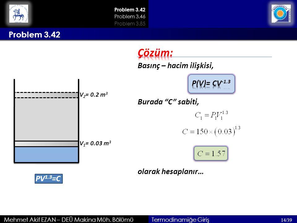 Problem 3.42 Mehmet Akif EZAN – DEÜ Makina Müh. Bölümü Problem 3.42 14/39 Problem 3.46 Termodinamiğe Giriş PV 1.3 =C V 1 = 0.03 m 3 V 2 = 0.2 m 3 Bası