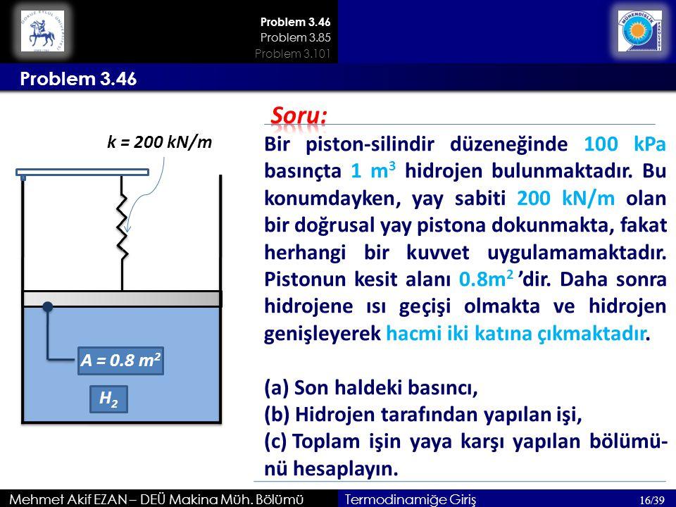 Problem 3.46 Mehmet Akif EZAN – DEÜ Makina Müh. Bölümü Problem 3.46 16/39 Termodinamiğe Giriş Bir piston-silindir düzeneğinde 100 kPa basınçta 1 m 3 h