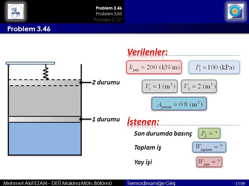 Mehmet Akif EZAN – DEÜ Makina Müh. Bölümü 17/39 Termodinamiğe Giriş Son durumda basınç Problem 3.46 1 durumu 2 durumu Toplam iş Yay işi Problem 3.85 P