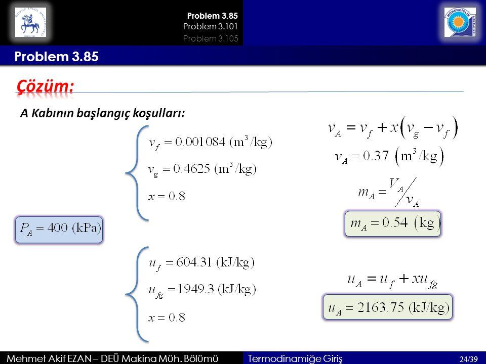 Mehmet Akif EZAN – DEÜ Makina Müh. Bölümü 24/39 Termodinamiğe Giriş Problem 3.85 A Kabının başlangıç koşulları: 200kPa Problem 3.85 Problem 3.101 Prob