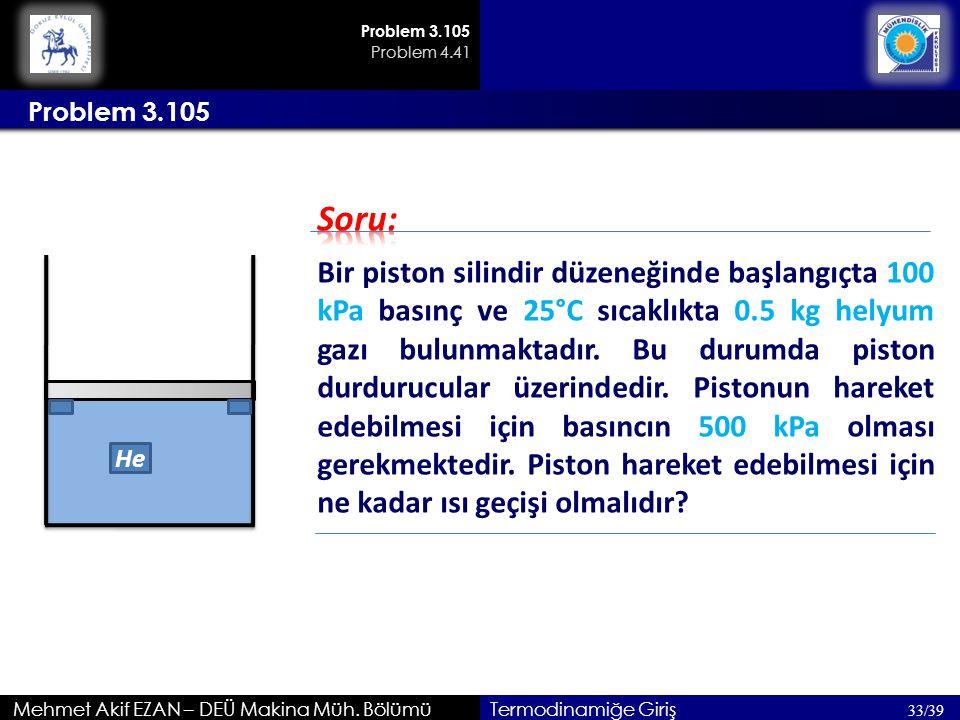 He Mehmet Akif EZAN – DEÜ Makina Müh. Bölümü Problem 3.105 33/39 Termodinamiğe Giriş Bir piston silindir düzeneğinde başlangıçta 100 kPa basınç ve 25°