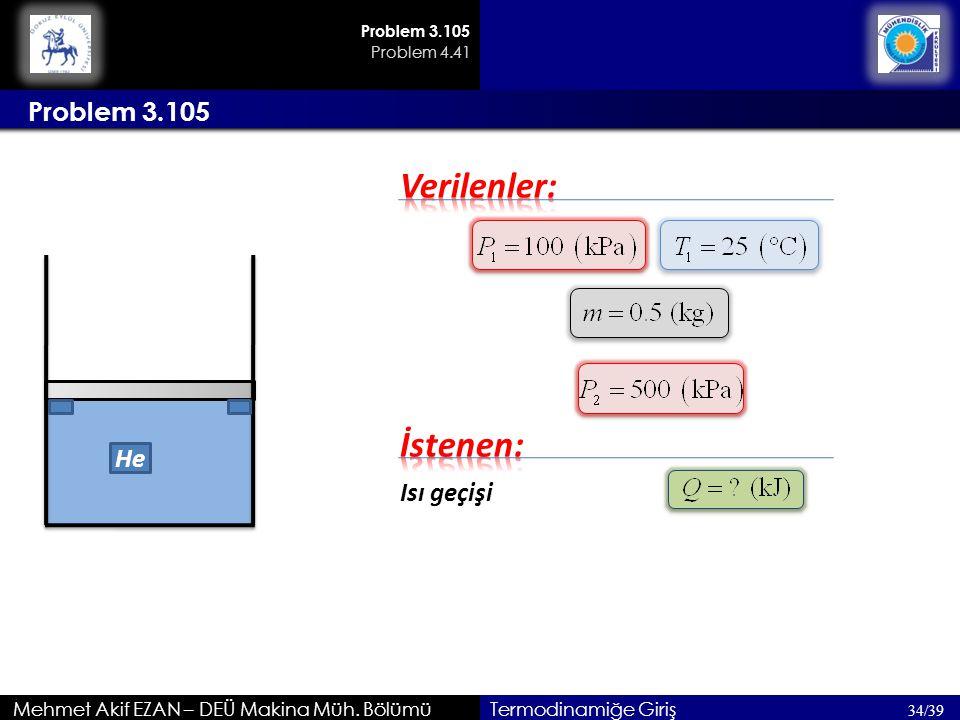 Mehmet Akif EZAN – DEÜ Makina Müh. Bölümü Problem 3.105 34/39 Termodinamiğe Giriş Isı geçişi He Problem 3.105 Problem 4.41