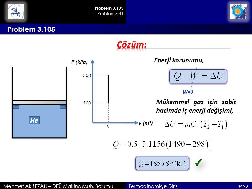 Mehmet Akif EZAN – DEÜ Makina Müh. Bölümü Problem 3.105 36/39 Termodinamiğe Giriş He Problem 3.105 Enerji korunumu, 500 V 100 P (kPa) V (m 3 ) W=0 Mük