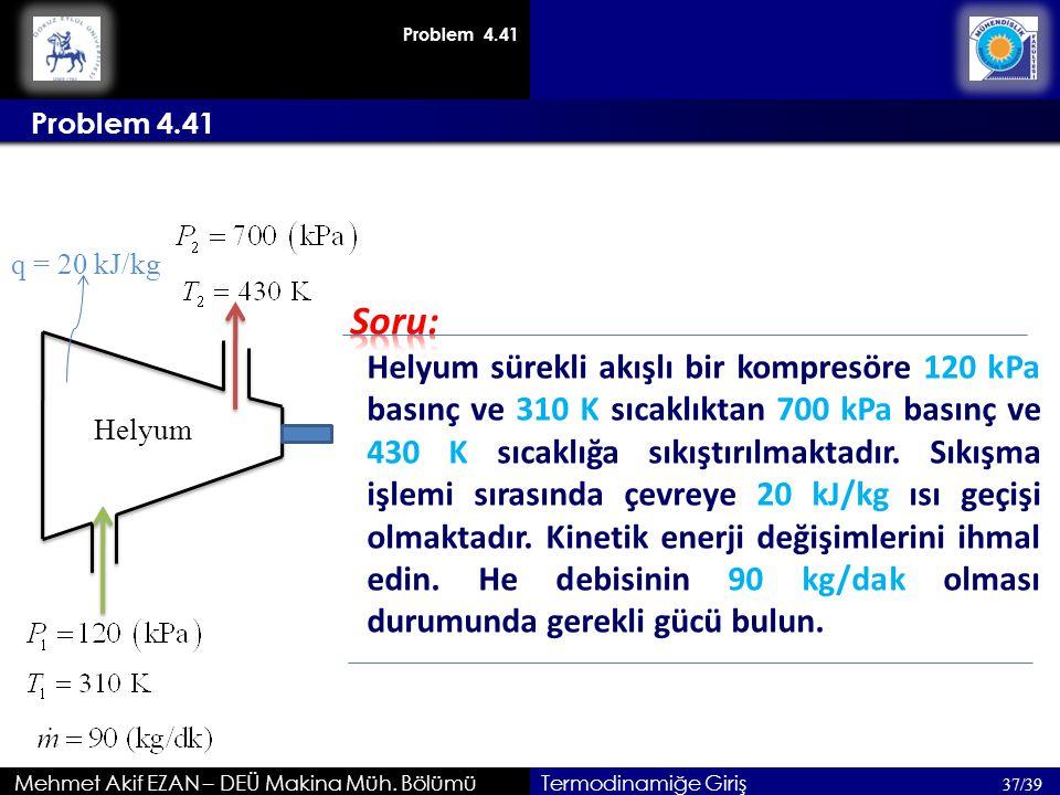 Mehmet Akif EZAN – DEÜ Makina Müh. Bölümü Problem 4.41 37/39 Termodinamiğe Giriş Helyum sürekli akışlı bir kompresöre 120 kPa basınç ve 310 K sıcaklık