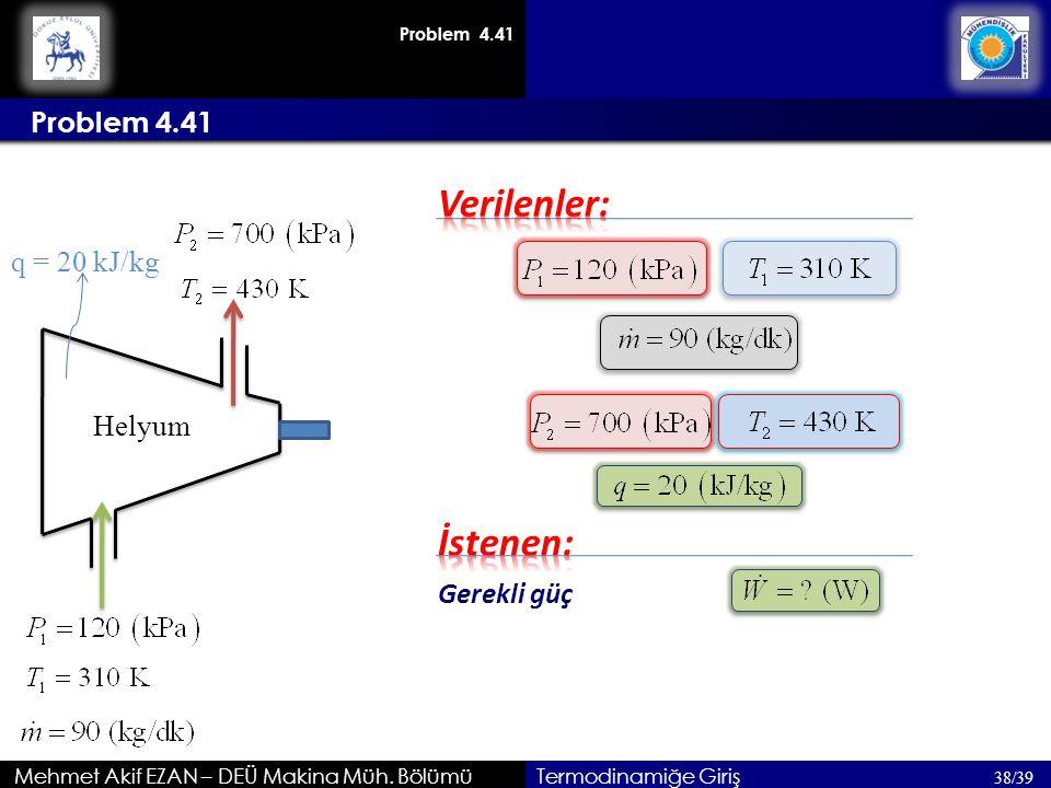 Mehmet Akif EZAN – DEÜ Makina Müh. Bölümü Problem 4.41 38/39 Termodinamiğe Giriş Problem 4.41 Gerekli güç Helyum q = 20 kJ/kg