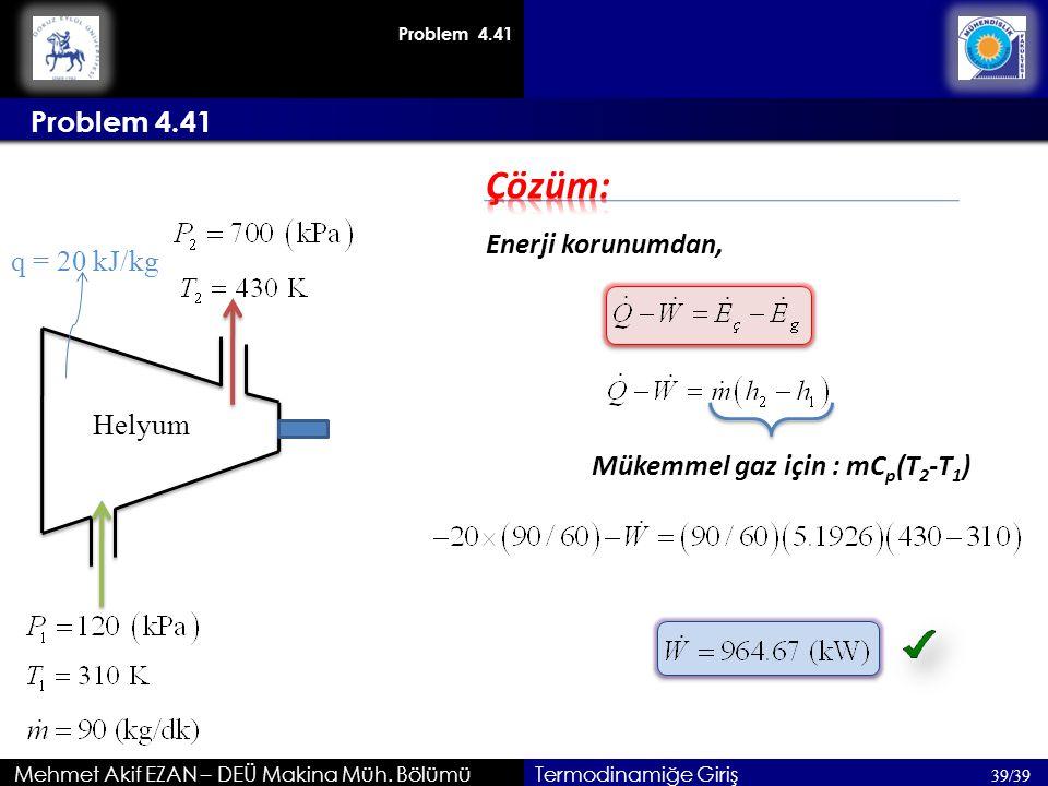 Mehmet Akif EZAN – DEÜ Makina Müh. Bölümü 39/39 Termodinamiğe Giriş Enerji korunumdan, Helyum q = 20 kJ/kg Problem 4.41 Mükemmel gaz için : mC p (T 2