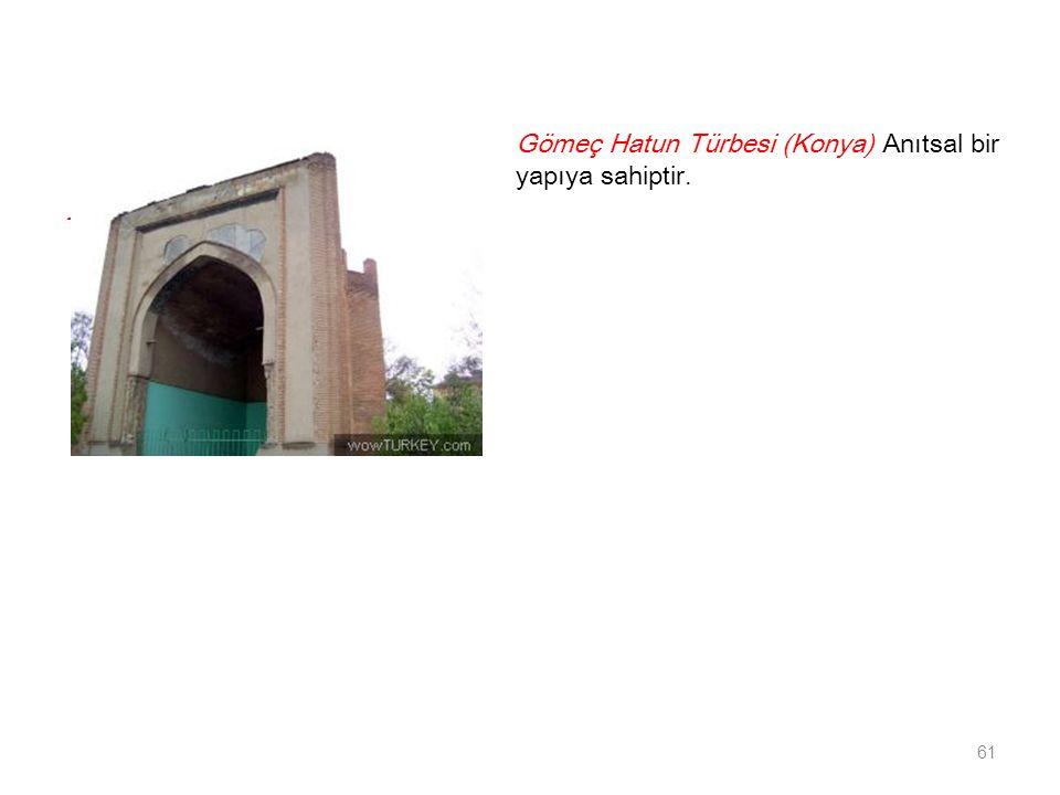 - 61 Gömeç Hatun Türbesi (Konya) Anıtsal bir yapıya sahiptir.