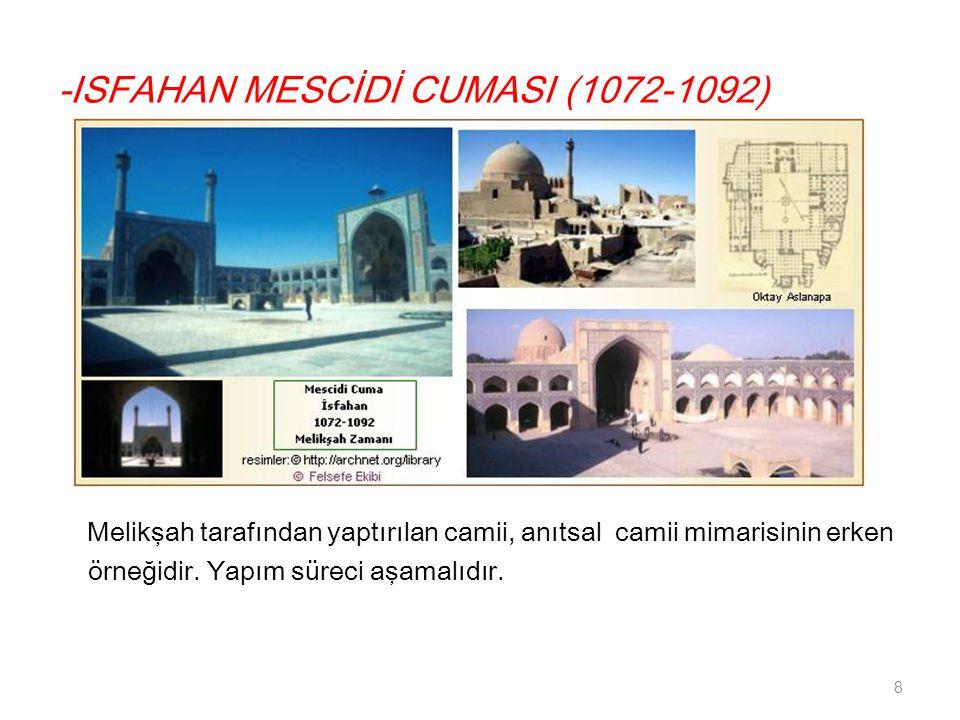 -ISFAHAN MESCİDİ CUMASI (1072-1092) Melikşah tarafından yaptırılan camii, anıtsal camii mimarisinin erken örneğidir.