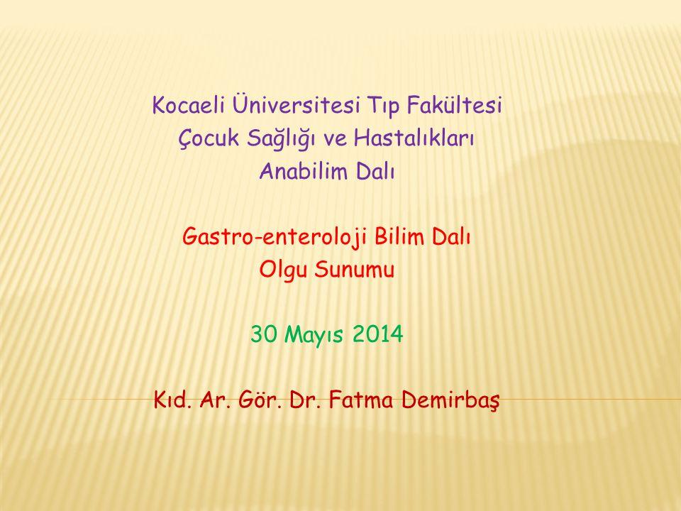 Kocaeli Üniversitesi Tıp Fakültesi Çocuk Sağlığı ve Hastalıkları Anabilim Dalı Gastro-enteroloji Bilim Dalı Olgu Sunumu 30 Mayıs 2014 Kıd.