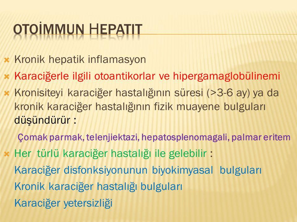 Kronik hepatik inflamasyon  Karaciğerle ilgili otoantikorlar ve hipergamaglobülinemi  Kronisiteyi karaciğer hastalığının süresi (>3-6 ay) ya da kronik karaciğer hastalığının fizik muayene bulguları düşündürür : Çomak parmak, telenjiektazi, hepatosplenomagali, palmar eritem  Her türlü karaciğer hastalığı ile gelebilir : Karaciğer disfonksiyonunun biyokimyasal bulguları Kronik karaciğer hastalığı bulguları Karaciğer yetersizliği