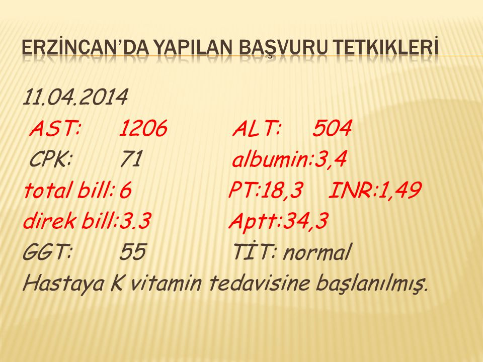11.04.2014 AST:1206 ALT: 504 CPK:71 albumin:3,4 total bill:6 PT:18,3 INR:1,49 direk bill:3.3 Aptt:34,3 GGT:55 TİT: normal Hastaya K vitamin tedavisine