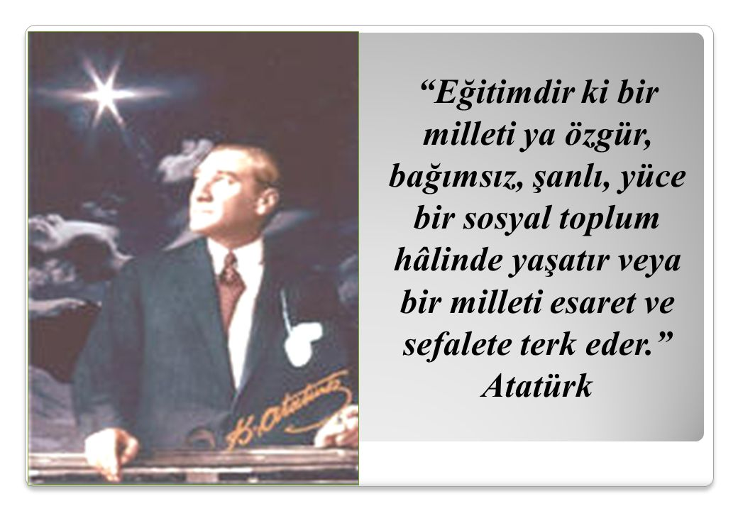 """""""Eğitimdir ki bir milleti ya özgür, bağımsız, şanlı, yüce bir sosyal toplum hâlinde yaşatır veya bir milleti esaret ve sefalete terk eder."""" Atatürk"""