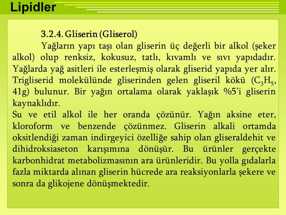 Lipidler 3.2.4. Gliserin (Gliserol) Yağların yapı taşı olan gliserin üç değerli bir alkol (şeker alkol) olup renksiz, kokusuz, tatlı, kıvamlı ve sıvı