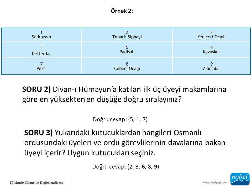 Örnek 2: SORU 2) Divan-ı Hümayun'a katılan ilk üç üyeyi makamlarına göre en yüksekten en düşüğe doğru sıralayınız? Doğru cevap: (5, 1, 7) SORU 3) Yuka