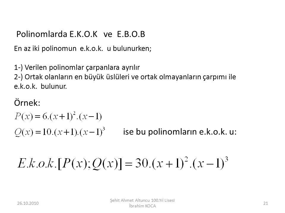 26.10.201021 Şehit Ahmet Altuncu 100.Yıl Lisesi İbrahim KOCA Polinomlarda E.K.O.K ve E.B.O.B En az iki polinomun e.k.o.k. u bulunurken; 1-) Verilen po