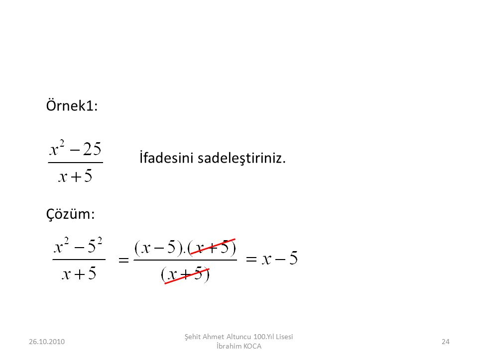 26.10.201024 Şehit Ahmet Altuncu 100.Yıl Lisesi İbrahim KOCA Örnek1: İfadesini sadeleştiriniz. Çözüm: