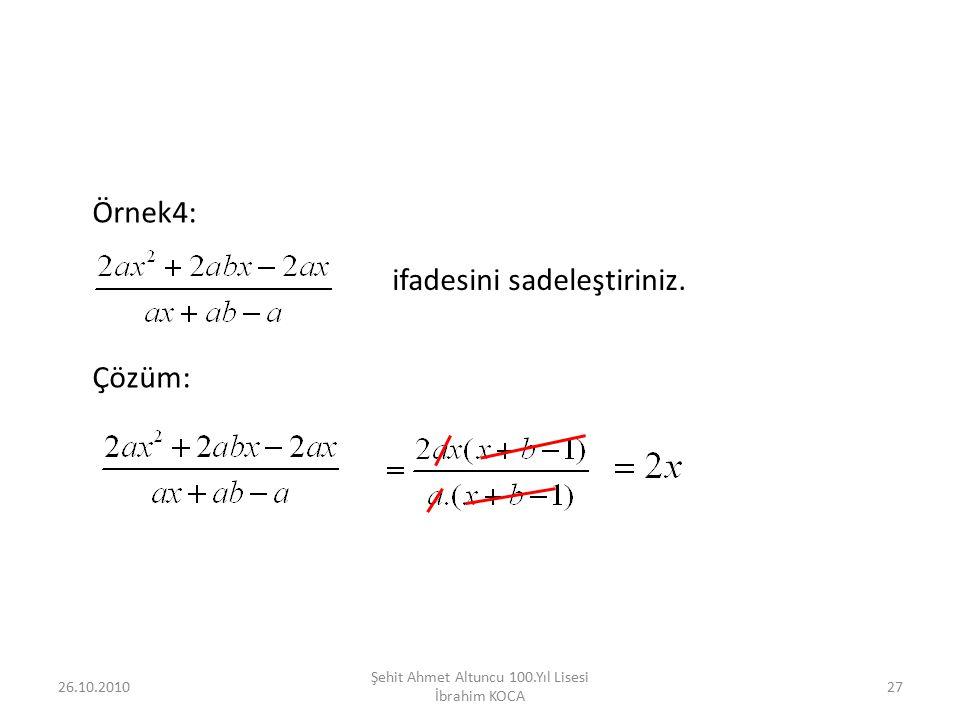 26.10.201027 Şehit Ahmet Altuncu 100.Yıl Lisesi İbrahim KOCA Örnek4: ifadesini sadeleştiriniz. Çözüm:
