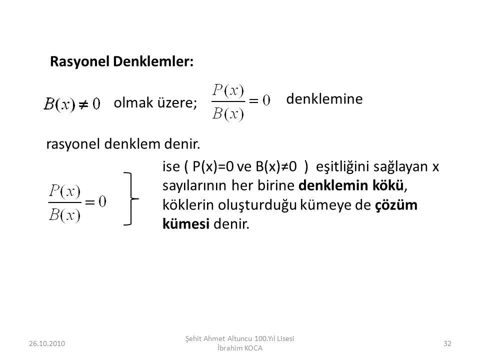 26.10.2010 Şehit Ahmet Altuncu 100.Yıl Lisesi İbrahim KOCA 32 Rasyonel Denklemler: olmak üzere; denklemine rasyonel denklem denir. ise ( P(x)=0 ve B(x