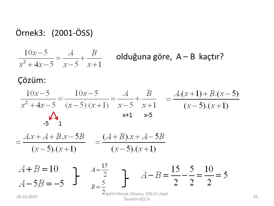 26.10.2010 Şehit Ahmet Altuncu 100.Yıl Lisesi İbrahim KOCA 35 Örnek3: (2001-ÖSS) olduğuna göre, A – B kaçtır? Çözüm: -51 x+1x-5