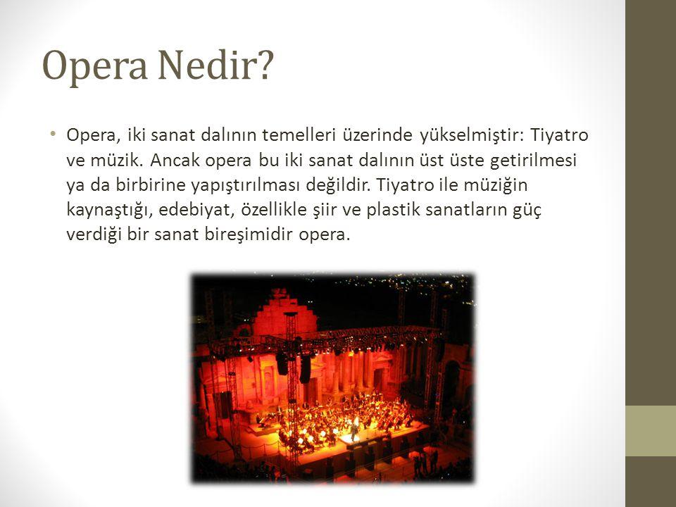 Opera Nedir? Opera, iki sanat dalının temelleri üzerinde yükselmiştir: Tiyatro ve müzik. Ancak opera bu iki sanat dalının üst üste getirilmesi ya da b