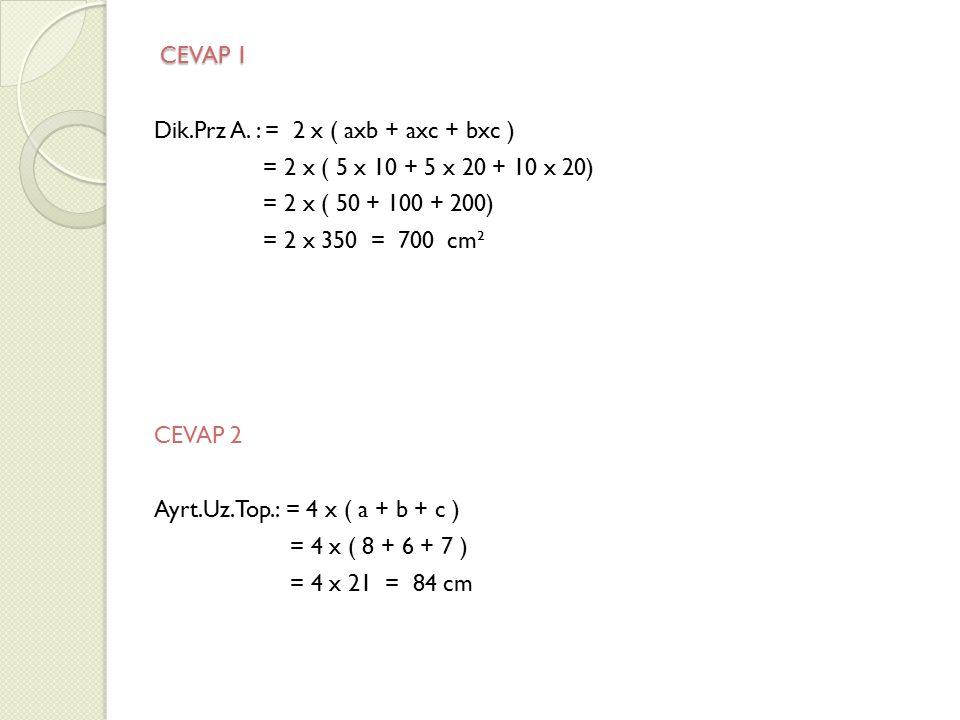 CEVAP 1 CEVAP 1 Dik.Prz A. : = 2 x ( axb + axc + bxc ) = 2 x ( 5 x 10 + 5 x 20 + 10 x 20) = 2 x ( 50 + 100 + 200) = 2 x 350 = 700 cm² CEVAP 2 Ayrt.Uz.