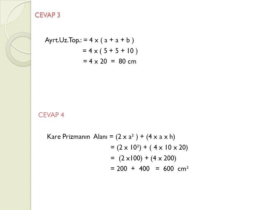 CEVAP 3 Ayrt.Uz.Top.: = 4 x ( a + a + b ) = 4 x ( 5 + 5 + 10 ) = 4 x 20 = 80 cm CEVAP 4 Kare Prizmanın Alanı = (2 x a² ) + (4 x a x h) = (2 x 10²) + (