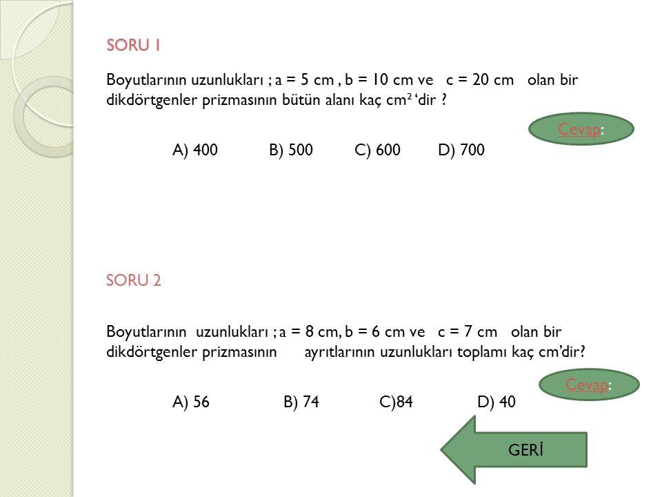 SORU 1 Boyutlarının uzunlukları ; a = 5 cm, b = 10 cm ve c = 20 cm olan bir dikdörtgenler prizmasının bütün alanı kaç cm² 'dir ? A) 400 B) 500 C) 600