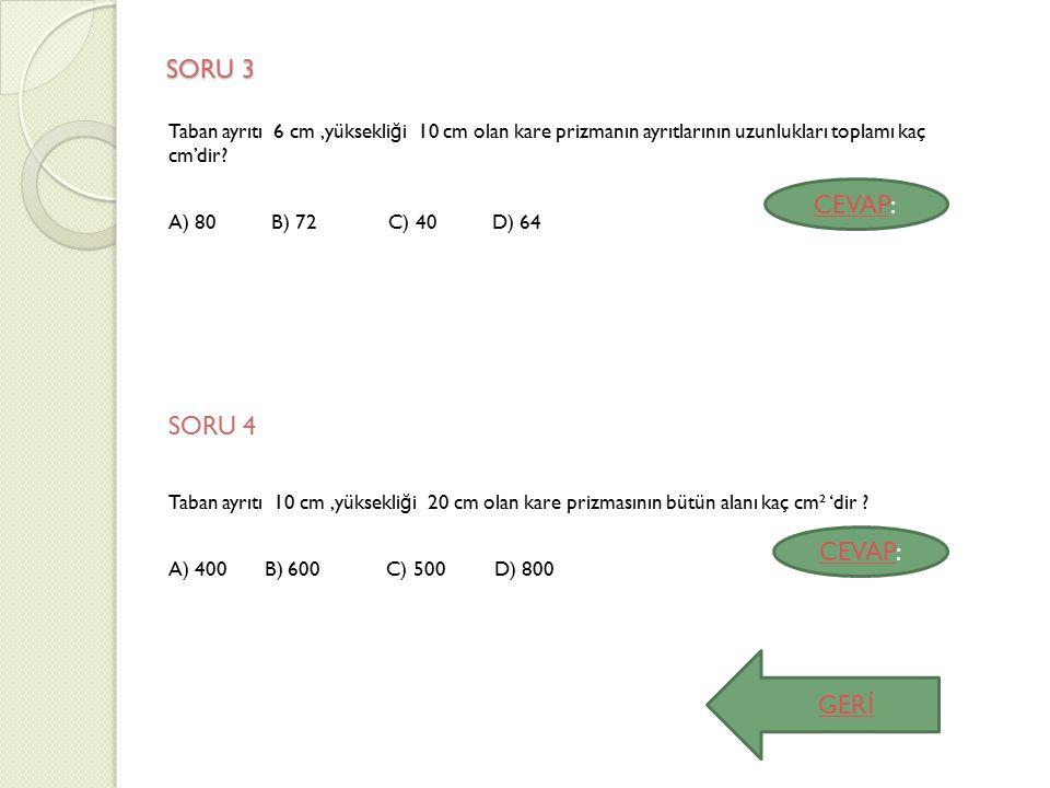 SORU 3 SORU 3 Taban ayrıtı 6 cm,yüksekli ğ i 10 cm olan kare prizmanın ayrıtlarının uzunlukları toplamı kaç cm'dir? A) 80 B) 72 C) 40 D) 64 SORU 4 Tab