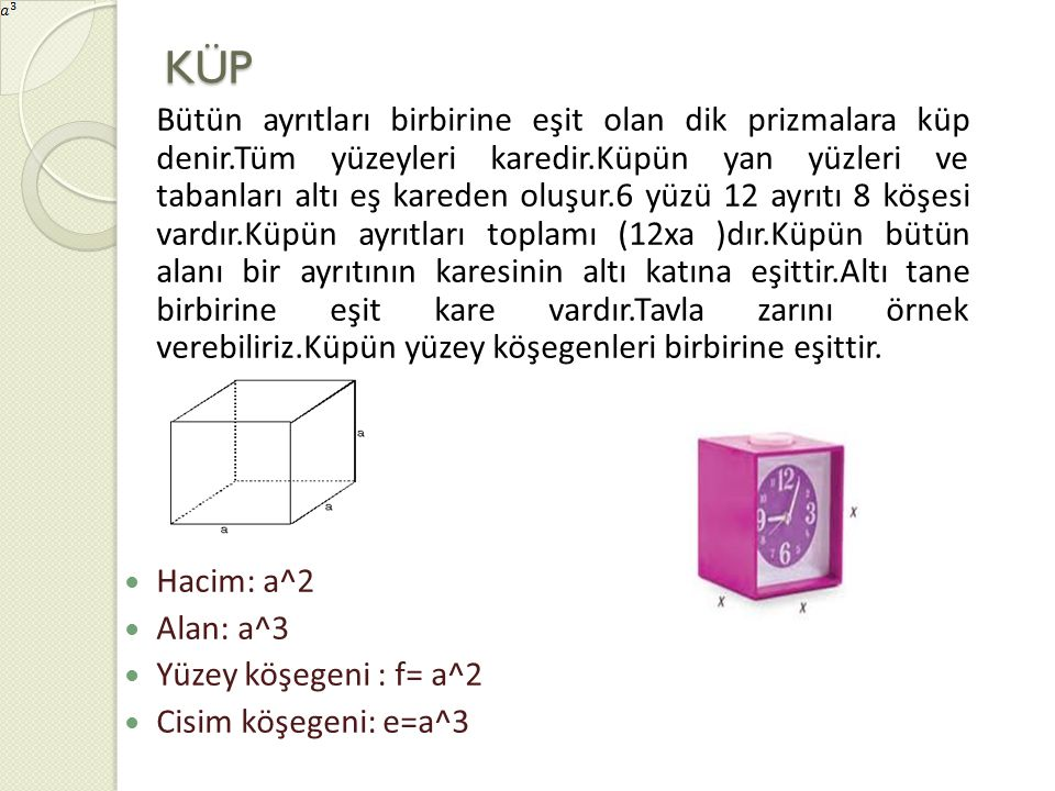 KÜP Bütün ayrıtları birbirine eşit olan dik prizmalara küp denir.Tüm yüzeyleri karedir.Küpün yan yüzleri ve tabanları altı eş kareden oluşur.6 yüzü 12