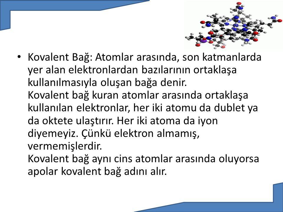 Kovalent Bağ: Atomlar arasında, son katmanlarda yer alan elektronlardan bazılarının ortaklaşa kullanılmasıyla oluşan bağa denir. Kovalent bağ kuran at