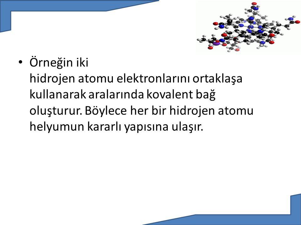 Örneğin iki hidrojen atomu elektronlarını ortaklaşa kullanarak aralarında kovalent bağ oluşturur. Böylece her bir hidrojen atomu helyumun kararlı yapı