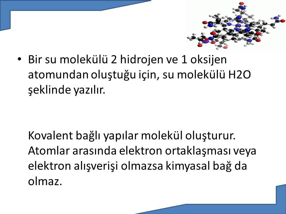 Bir su molekülü 2 hidrojen ve 1 oksijen atomundan oluştuğu için, su molekülü H2O şeklinde yazılır. Kovalent bağlı yapılar molekül oluşturur. Atomlar a