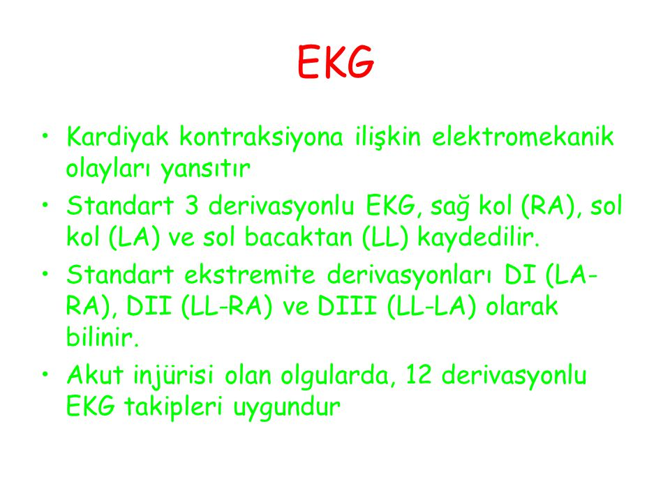 EKG Kardiyak kontraksiyona ilişkin elektromekanik olayları yansıtır Standart 3 derivasyonlu EKG, sağ kol (RA), sol kol (LA) ve sol bacaktan (LL) kaydedilir.