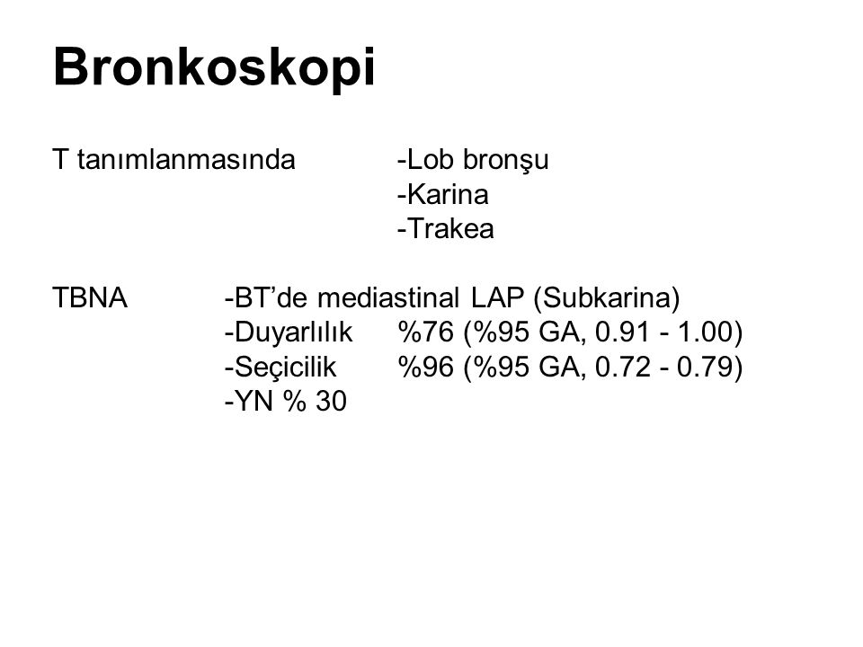 Bronkoskopi T tanımlanmasında -Lob bronşu -Karina -Trakea TBNA-BT'de mediastinal LAP (Subkarina) -Duyarlılık%76 (%95 GA, 0.91 - 1.00) -Seçicilik%96 (%