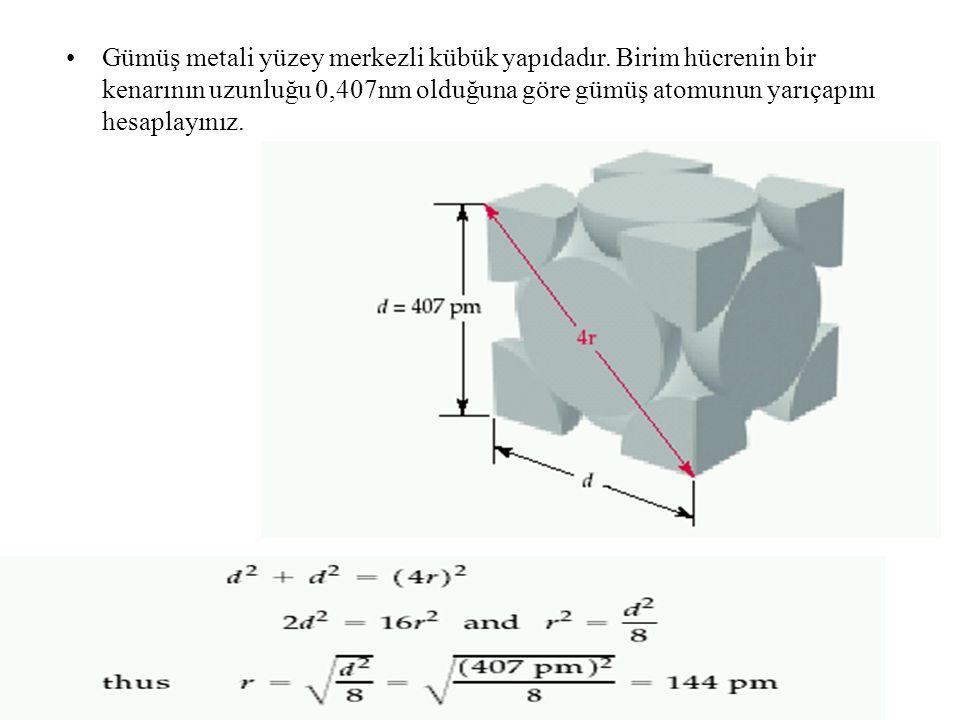 Gümüş metali yüzey merkezli kübük yapıdadır. Birim hücrenin bir kenarının uzunluğu 0,407nm olduğuna göre gümüş atomunun yarıçapını hesaplayınız.