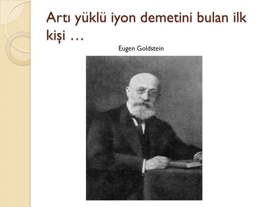 Artı yüklü iyon demetini bulan ilk kişi … Eugen Goldstein