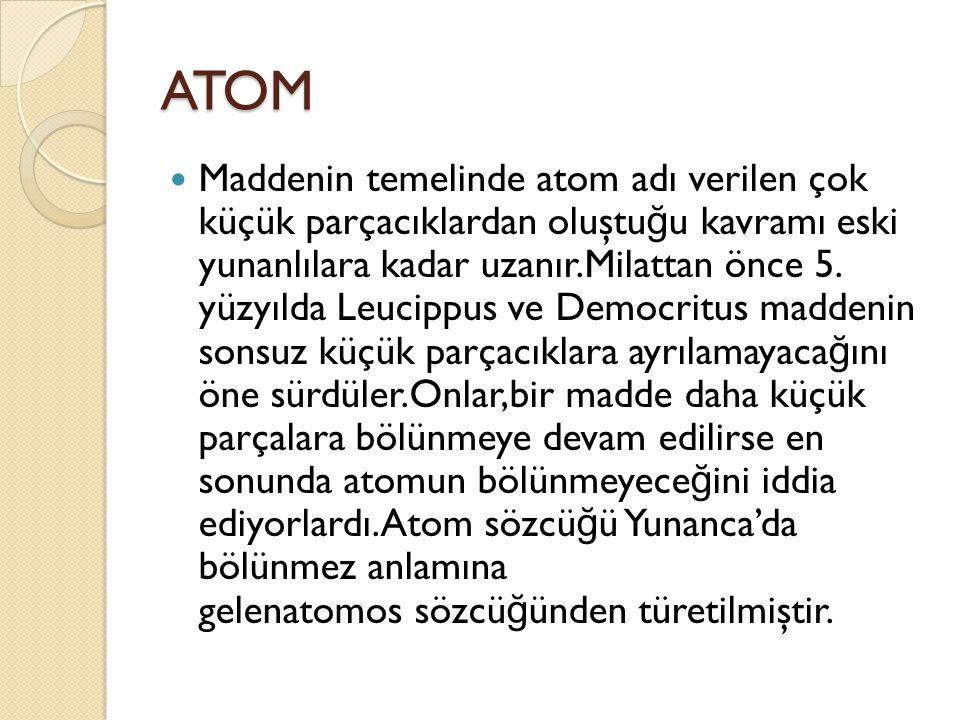 ATOM Maddenin temelinde atom adı verilen çok küçük parçacıklardan oluştu ğ u kavramı eski yunanlılara kadar uzanır.Milattan önce 5.