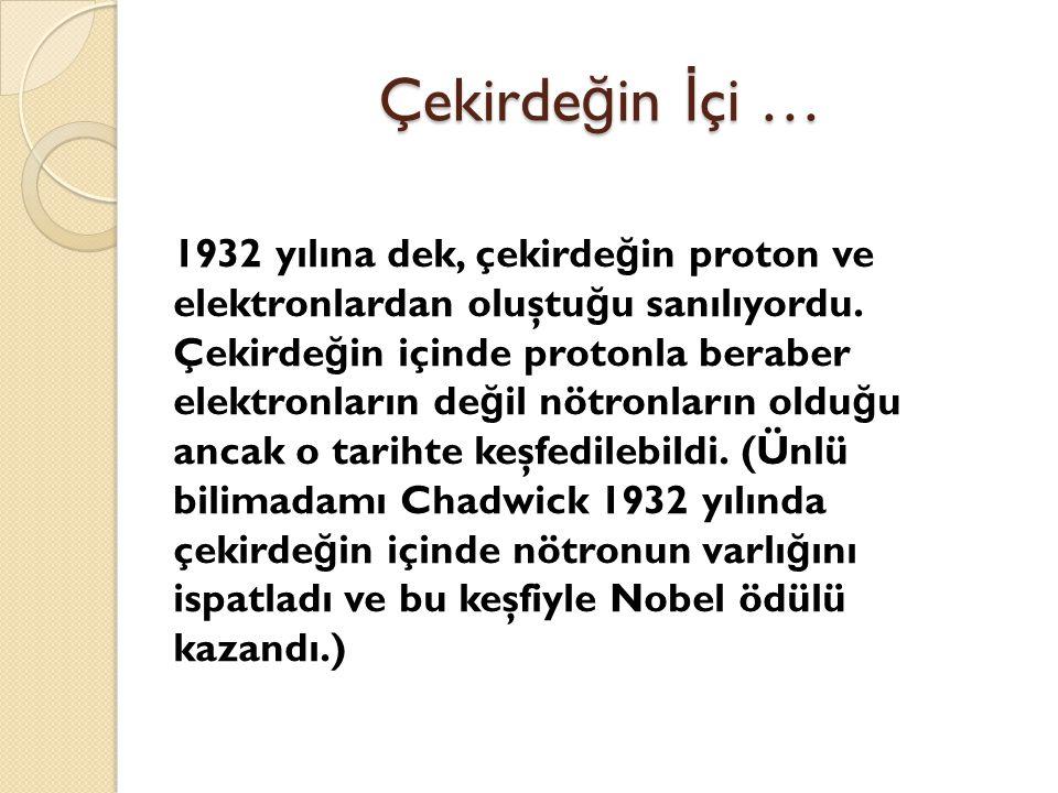 Çekirde ğ in İ çi … 1932 yılına dek, çekirde ğ in proton ve elektronlardan oluştu ğ u sanılıyordu.