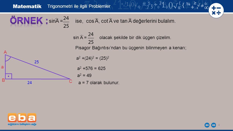 4 B 25 24 A C a sinA = ise, cos A, cot A ve tan A değerlerini bulalım. Trigonometri ile ilgili Problemler sin A = olacak şekilde bir dik üçgen çizelim