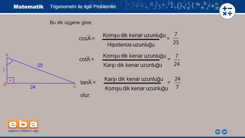5 Trigonometri ile ilgili Problemler Bu dik üçgene göre; cosA = = Komşu dik kenar uzunluğu Hipotenüs uzunluğu cotA = = Komşu dik kenar uzunluğu Karşı