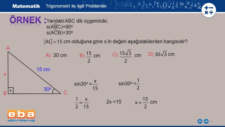 6 Yandaki ABC dik üçgeninde; s(ABC)=90 o s(ACB)=30 o Trigonometri ile ilgili Problemler cm olduğuna göre x'in değeri aşağıdakilerden hangisidir? B 15