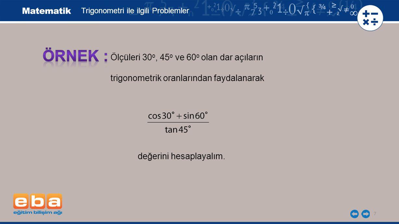 7 Trigonometri ile ilgili Problemler Ölçüleri 30 o, 45 o ve 60 o olan dar açıların trigonometrik oranlarından faydalanarak değerini hesaplayalım.