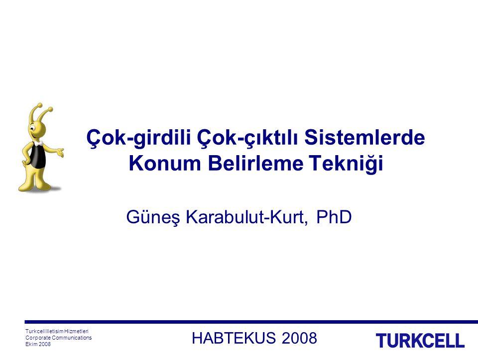 Turkcell Iletisim Hizmetleri Corporate Communications Ekim 2008 HABTEKUS 2008 Çok-girdili Çok-çıktılı Sistemlerde Konum Belirleme Tekniği Güneş Karabulut-Kurt, PhD